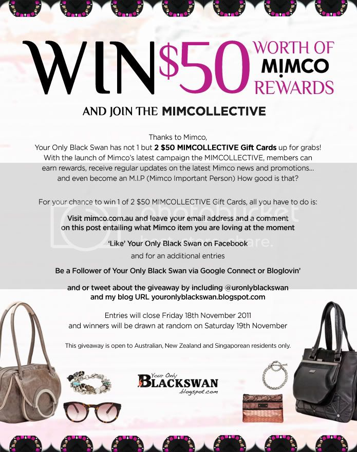 Thanks to Mimco, Your Only Black Swan has not 1 but 2 $50 MIMCOLLECTIVE Gift Cards up for grabs! With the launch of Mimco&#8217;s latest campaign the MIMCOLLECTIVE, members can earn rewards, receive regular updates on the latest Mimco news and promotions and even become an M.I.P (Mimco Important Person) How good is that? For your chance to win 1 of 2 $50 MIMCOLLECTIVE Gift Cards, all you have to do is: Visit mimco.com.au and leave your email address and a comment on this post entailing what Mimco item you are loving at the moment &#8216;Like&#8217; Your Only Black Swan on Facebook and for an additional entries Be a Follower of Your Only Black Swan via Google Connect or Bloglovin&#8217; and or tweet about the giveaway by including @uronlyblackswan and my blog URL youronlyblackswan.blogspot.com Entries will close Friday 18th November 2011 and winners will be drawn at random on Saturday 19th November